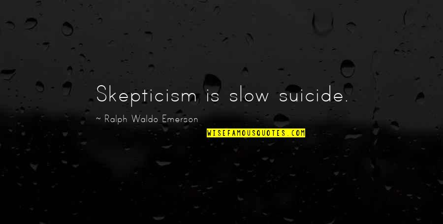 Ruby Daly Quotes By Ralph Waldo Emerson: Skepticism is slow suicide.
