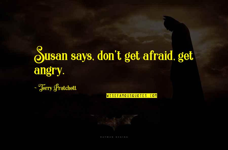 Ruby Daly Quotes By Terry Pratchett: Susan says, don't get afraid, get angry.