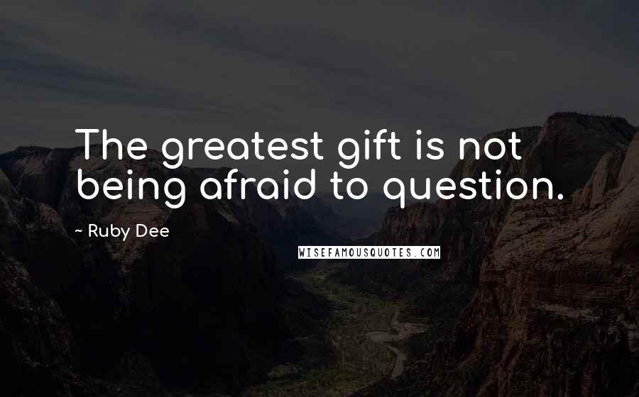 Ruby Dee quotes: The greatest gift is not being afraid to question.