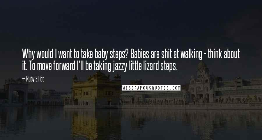 Ruby Elliot quotes: Why would I want to take baby steps? Babies are shit at walking - think about it. To move forward I'll be taking jazzy little lizard steps.