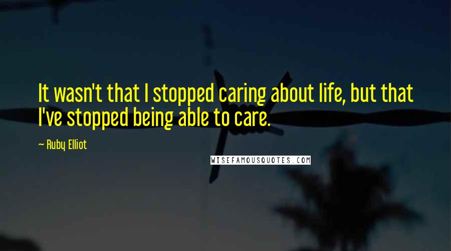 Ruby Elliot quotes: It wasn't that I stopped caring about life, but that I've stopped being able to care.