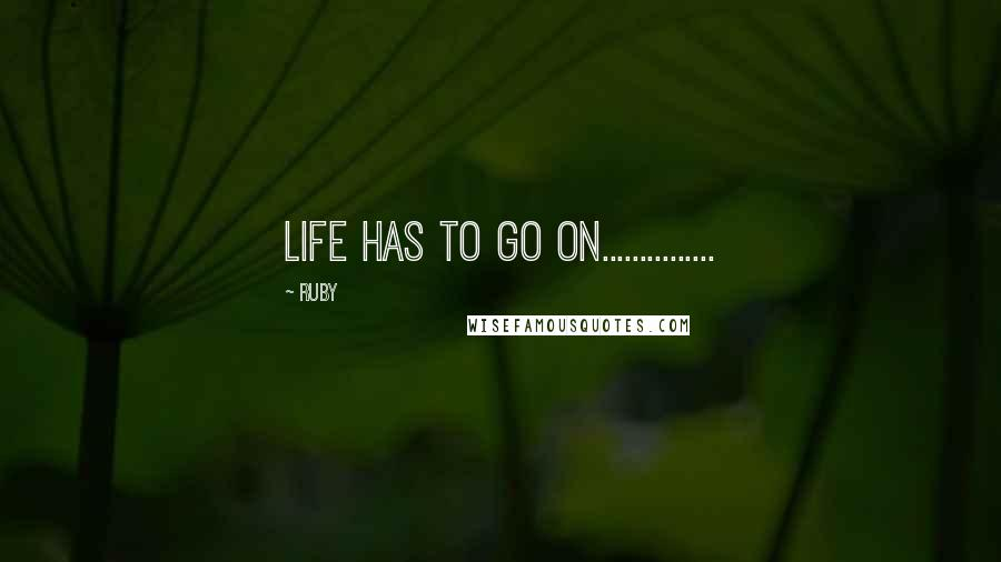 Ruby quotes: Life has to go on...............