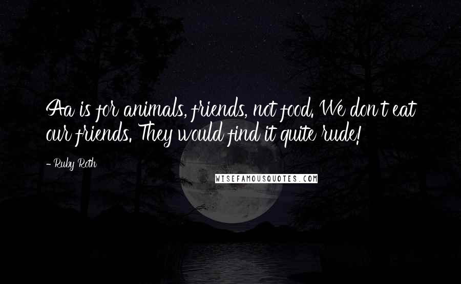 Ruby Roth quotes: Aa is for animals, friends, not food. We don't eat our friends. They would find it quite rude!