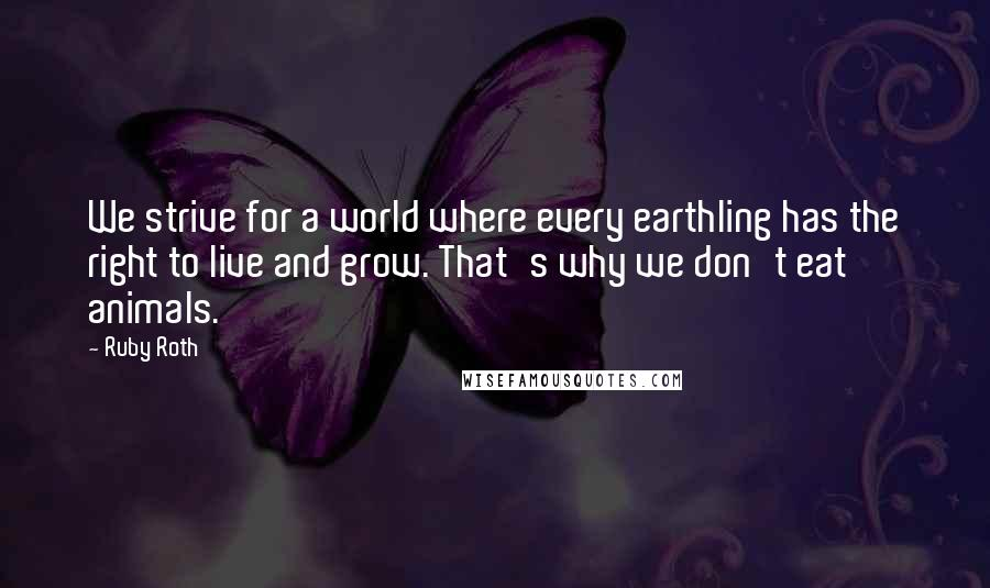 Ruby Roth quotes: We strive for a world where every earthling has the right to live and grow. That's why we don't eat animals.