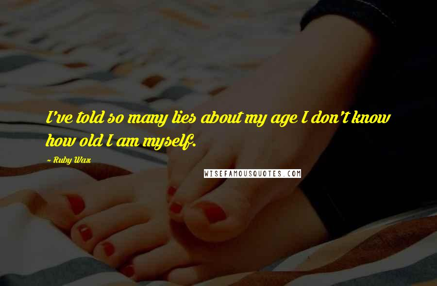 Ruby Wax quotes: I've told so many lies about my age I don't know how old I am myself.