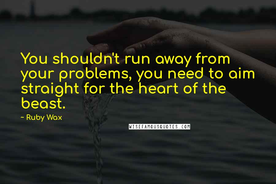 Ruby Wax quotes: You shouldn't run away from your problems, you need to aim straight for the heart of the beast.