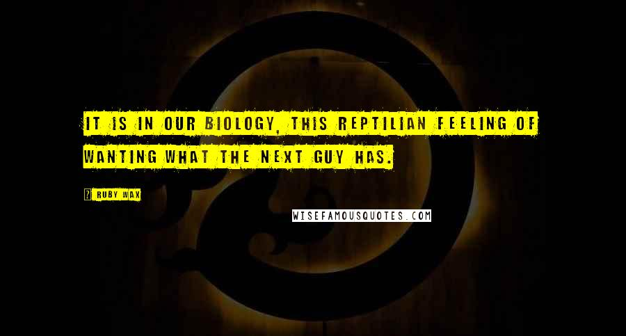 Ruby Wax quotes: It is in our biology, this reptilian feeling of wanting what the next guy has.