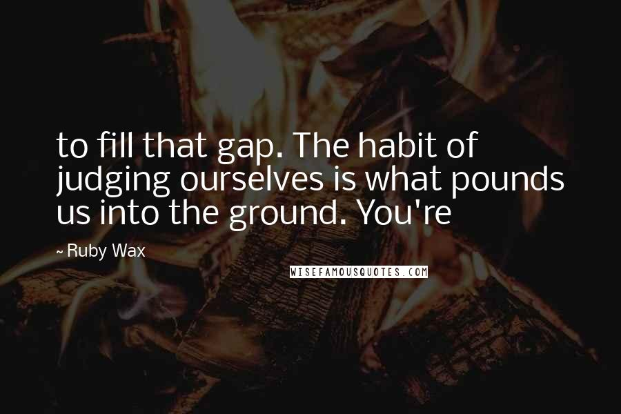 Ruby Wax quotes: to fill that gap. The habit of judging ourselves is what pounds us into the ground. You're