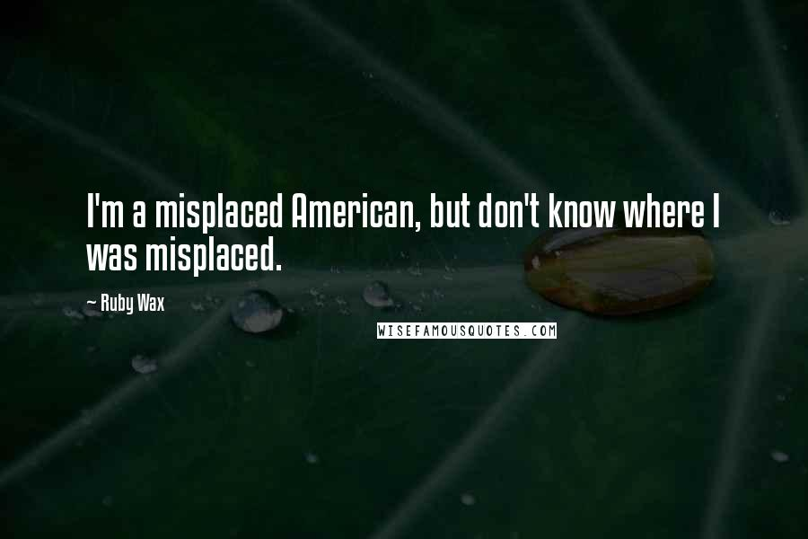 Ruby Wax quotes: I'm a misplaced American, but don't know where I was misplaced.