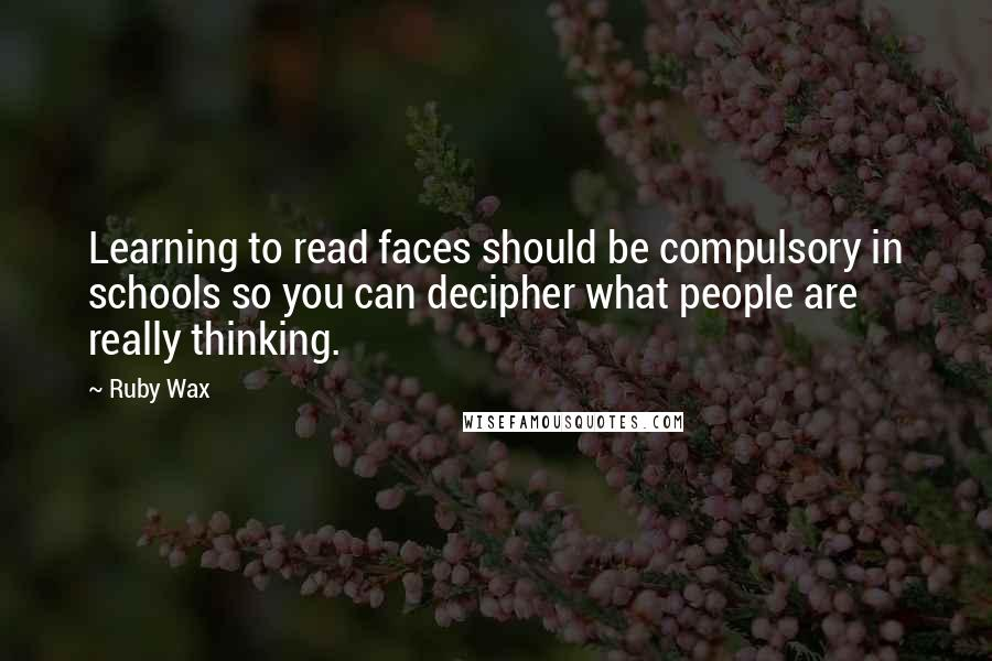 Ruby Wax quotes: Learning to read faces should be compulsory in schools so you can decipher what people are really thinking.