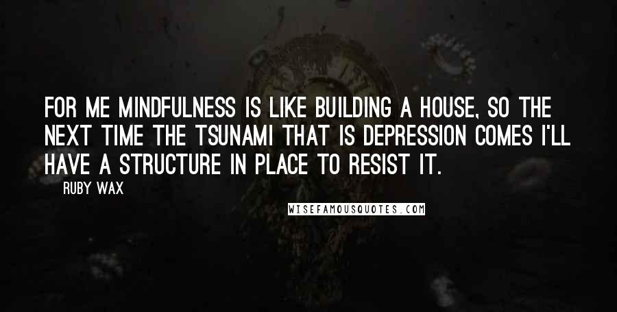 Ruby Wax quotes: For me mindfulness is like building a house, so the next time the tsunami that is depression comes I'll have a structure in place to resist it.