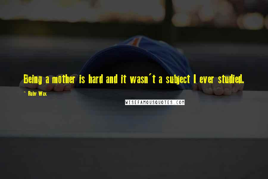 Ruby Wax quotes: Being a mother is hard and it wasn't a subject I ever studied.