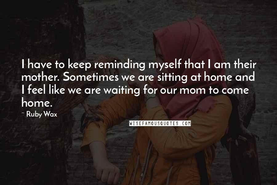 Ruby Wax quotes: I have to keep reminding myself that I am their mother. Sometimes we are sitting at home and I feel like we are waiting for our mom to come home.