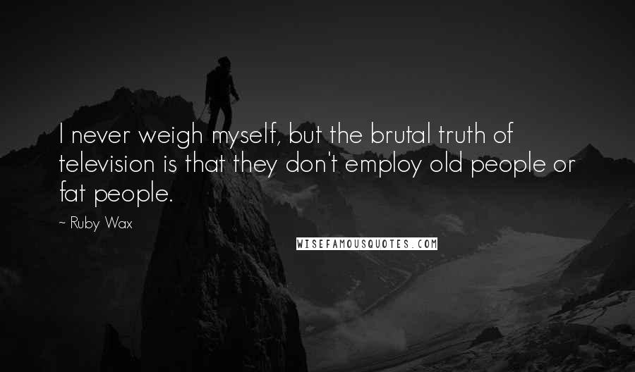 Ruby Wax quotes: I never weigh myself, but the brutal truth of television is that they don't employ old people or fat people.