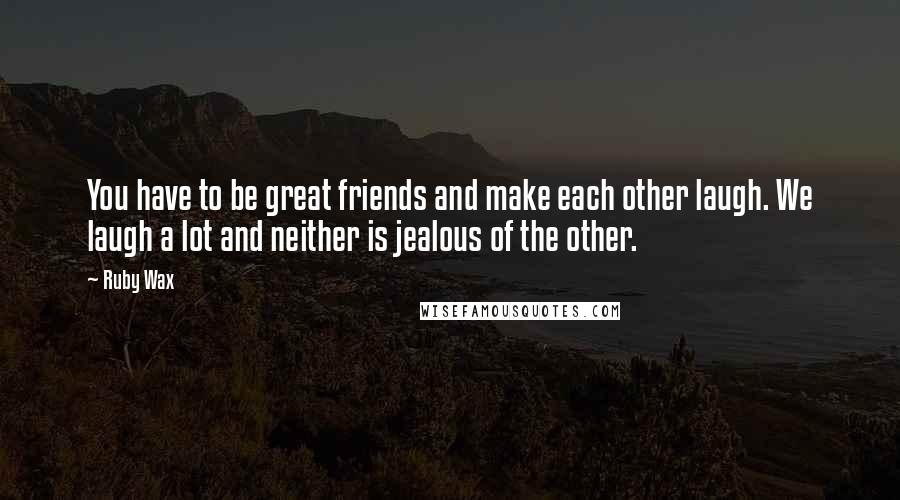 Ruby Wax quotes: You have to be great friends and make each other laugh. We laugh a lot and neither is jealous of the other.