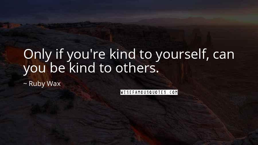 Ruby Wax quotes: Only if you're kind to yourself, can you be kind to others.