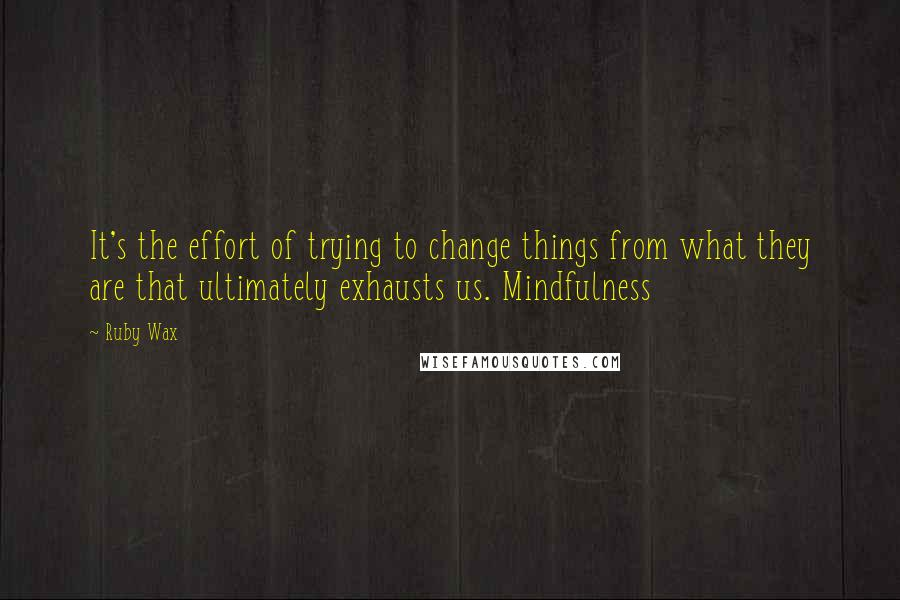 Ruby Wax quotes: It's the effort of trying to change things from what they are that ultimately exhausts us. Mindfulness