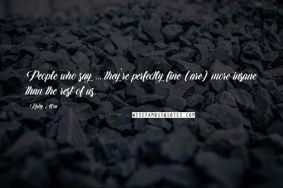 Ruby Wax quotes: People who say ... they're perfectly fine [are] more insane than the rest of us.