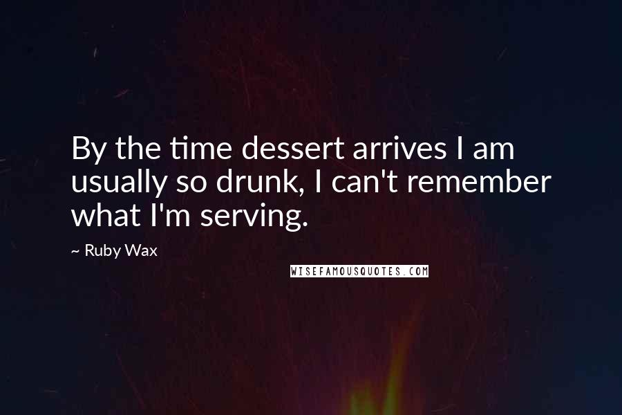 Ruby Wax quotes: By the time dessert arrives I am usually so drunk, I can't remember what I'm serving.