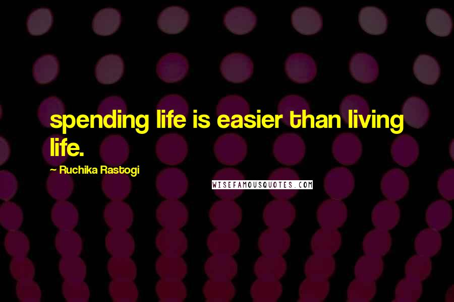 Ruchika Rastogi quotes: spending life is easier than living life.