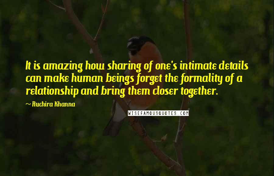 Ruchira Khanna quotes: It is amazing how sharing of one's intimate details can make human beings forget the formality of a relationship and bring them closer together.