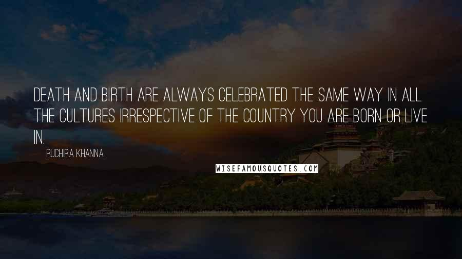 Ruchira Khanna quotes: Death and Birth are always celebrated the same way in all the cultures irrespective of the country you are born or live in.