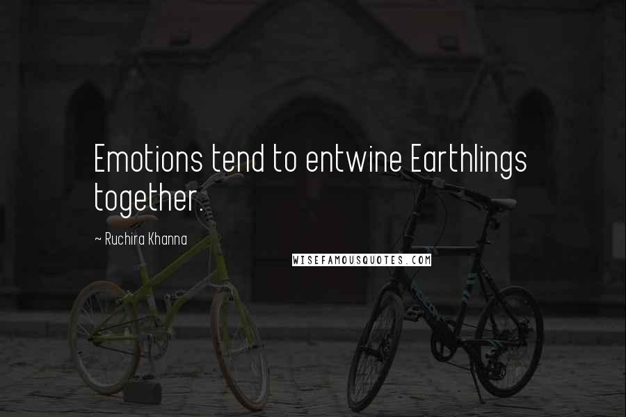 Ruchira Khanna quotes: Emotions tend to entwine Earthlings together.