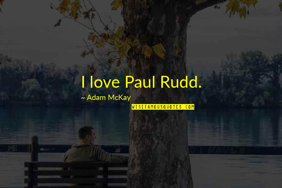 Rudd Quotes By Adam McKay: I love Paul Rudd.