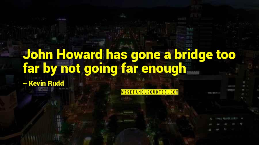 Rudd Quotes By Kevin Rudd: John Howard has gone a bridge too far