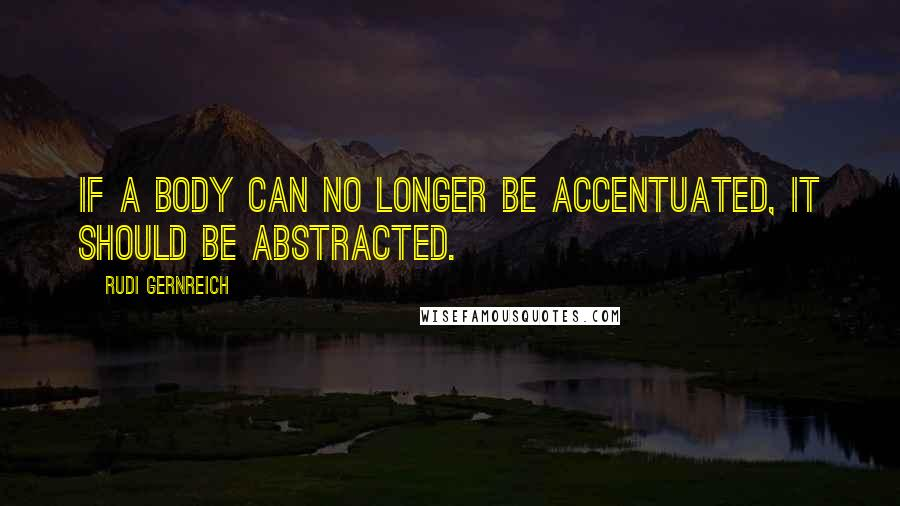 Rudi Gernreich quotes: If a body can no longer be accentuated, it should be abstracted.