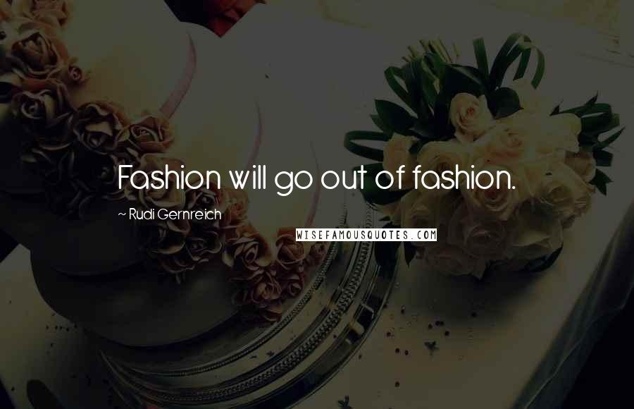 Rudi Gernreich quotes: Fashion will go out of fashion.