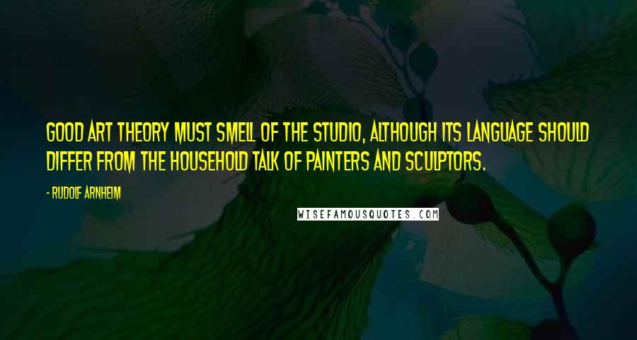Rudolf Arnheim quotes: Good art theory must smell of the studio, although its language should differ from the household talk of painters and sculptors.