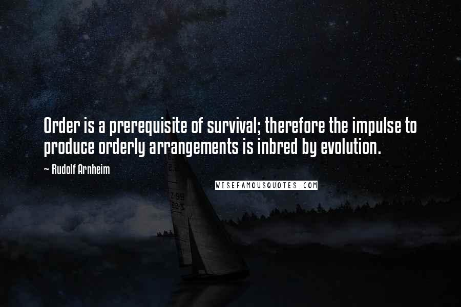 Rudolf Arnheim quotes: Order is a prerequisite of survival; therefore the impulse to produce orderly arrangements is inbred by evolution.
