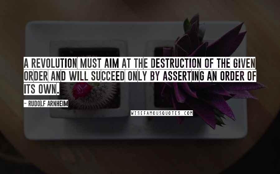 Rudolf Arnheim quotes: A revolution must aim at the destruction of the given order and will succeed only by asserting an order of its own.