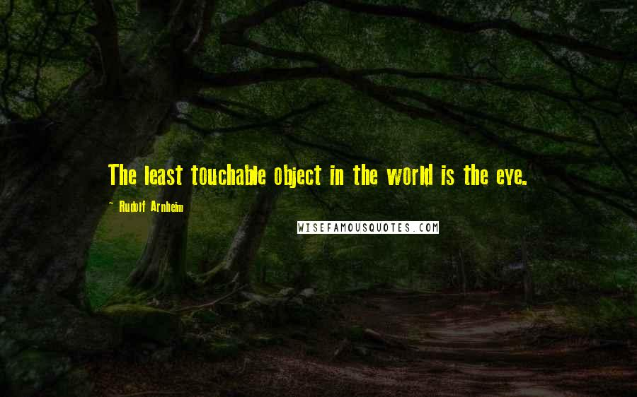 Rudolf Arnheim quotes: The least touchable object in the world is the eye.