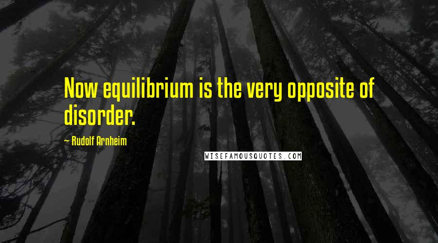 Rudolf Arnheim quotes: Now equilibrium is the very opposite of disorder.