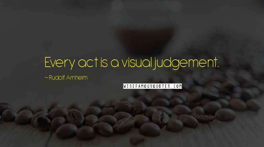 Rudolf Arnheim quotes: Every act is a visual judgement.