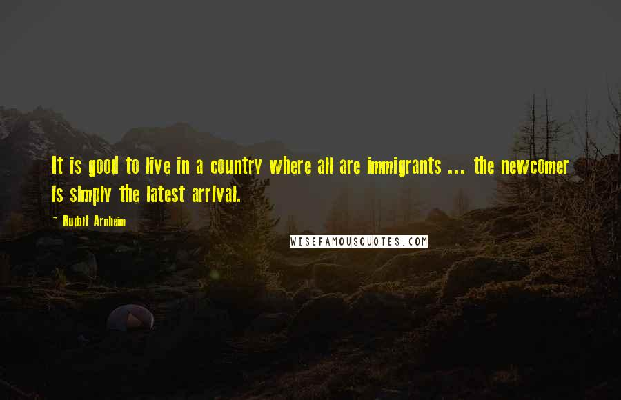 Rudolf Arnheim quotes: It is good to live in a country where all are immigrants ... the newcomer is simply the latest arrival.