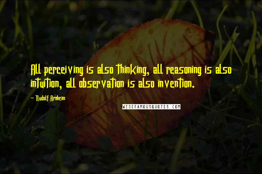 Rudolf Arnheim quotes: All perceiving is also thinking, all reasoning is also intuition, all observation is also invention.