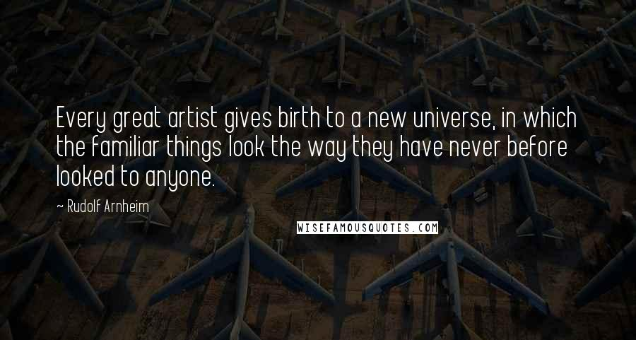 Rudolf Arnheim quotes: Every great artist gives birth to a new universe, in which the familiar things look the way they have never before looked to anyone.