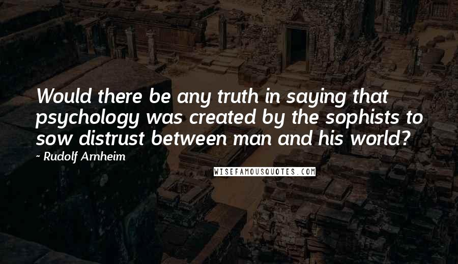 Rudolf Arnheim quotes: Would there be any truth in saying that psychology was created by the sophists to sow distrust between man and his world?