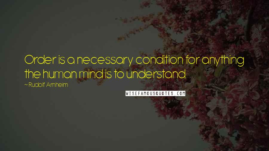 Rudolf Arnheim quotes: Order is a necessary condition for anything the human mind is to understand.