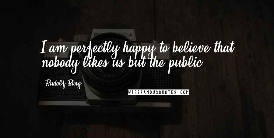 Rudolf Bing quotes: I am perfectly happy to believe that nobody likes us but the public.