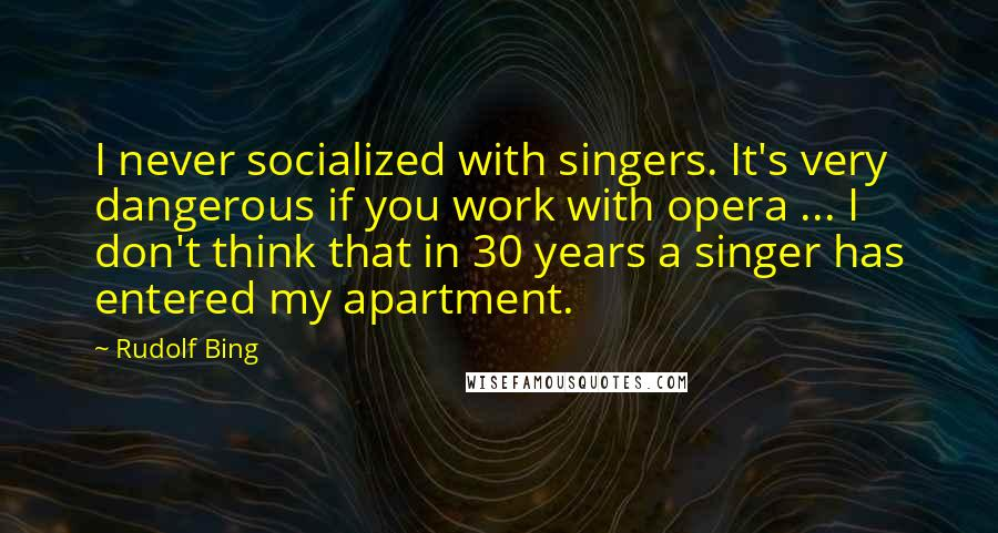 Rudolf Bing quotes: I never socialized with singers. It's very dangerous if you work with opera ... I don't think that in 30 years a singer has entered my apartment.