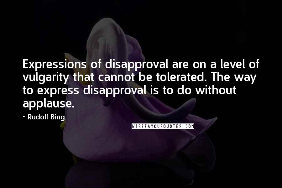 Rudolf Bing quotes: Expressions of disapproval are on a level of vulgarity that cannot be tolerated. The way to express disapproval is to do without applause.