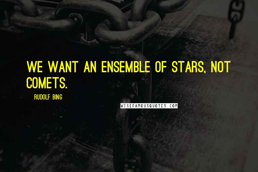 Rudolf Bing quotes: We want an ensemble of stars, not comets.