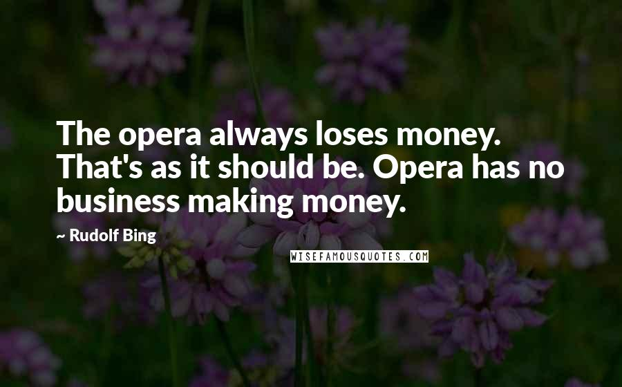 Rudolf Bing quotes: The opera always loses money. That's as it should be. Opera has no business making money.