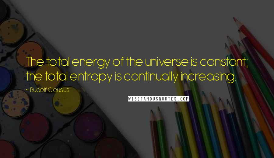 Rudolf Clausius quotes: The total energy of the universe is constant; the total entropy is continually increasing.