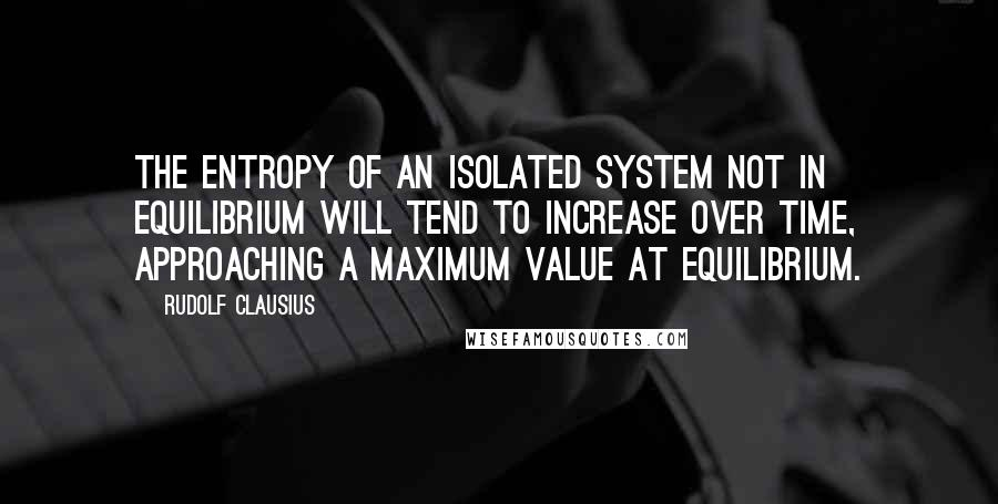 Rudolf Clausius quotes: The entropy of an isolated system not in equilibrium will tend to increase over time, approaching a maximum value at equilibrium.