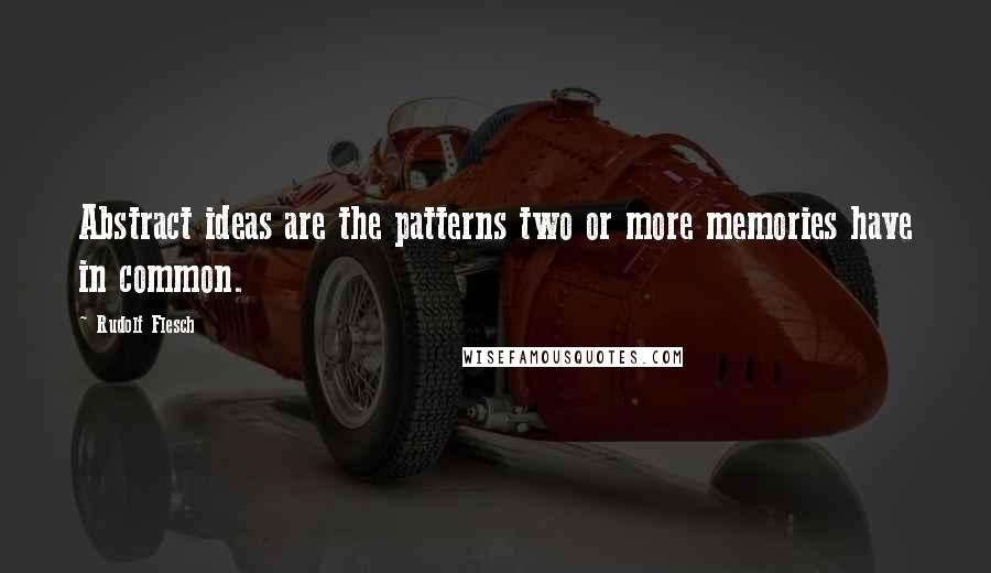 Rudolf Flesch quotes: Abstract ideas are the patterns two or more memories have in common.